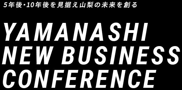 5年後・10年後を見据え山梨の未来を創る YAMANASHI NEW BUSINESS CONFERENCE